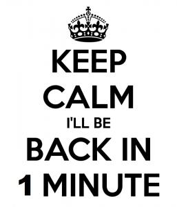 Keep Calm I'll be Back in 1 Minute